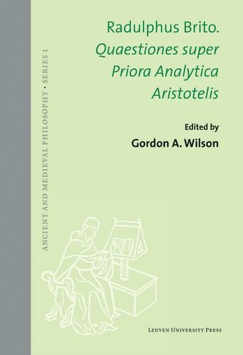 Ancient and Medieval Philosophy Series 1 Radulphus Brito. Quaestiones super Priora Analytica Aristotelis